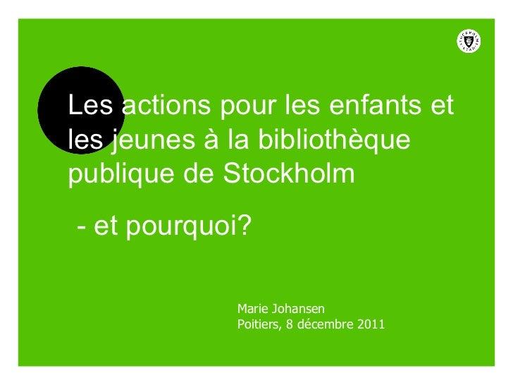 Marie Johansen Poitiers, 8 décembre 2011 Les actions pour les enfants et les jeunes à la bibliothèque publique de Stockhol...