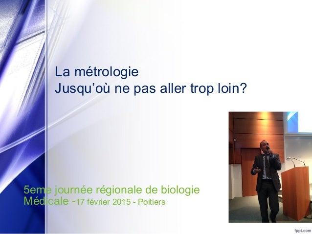 La métrologie Jusqu'où ne pas aller trop loin? 5eme journée régionale de biologie Médicale -17 février 2015 - Poitiers