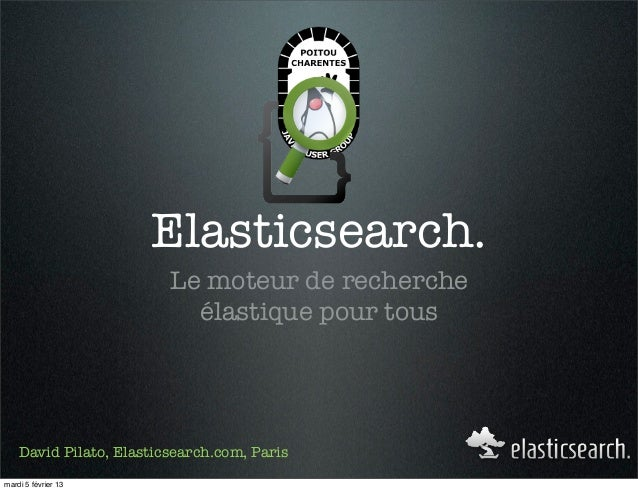 Elasticsearch.                         Le moteur de recherche                           élastique pour tous    David Pilat...