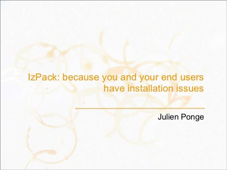IzPack: because you and your end users                have installation issues                             Julien Ponge