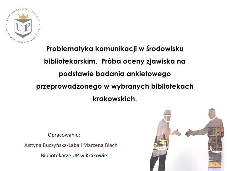 Problematyka komunikacji w środowisku bibliotekarskim. Próba oceny zjawiska na podstawie badania ankietowego przeprowadzonego w wybranych bibliotekach krakowskich - Marzena Błach, Justyna Buczyńska-Łaba