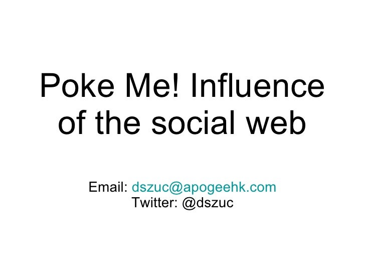 Poke Me! Influence of the social web Email:  [email_address] Twitter: @dszuc