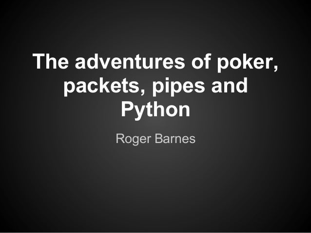 The adventures of poker,  packets, pipes and        Python        Roger Barnes