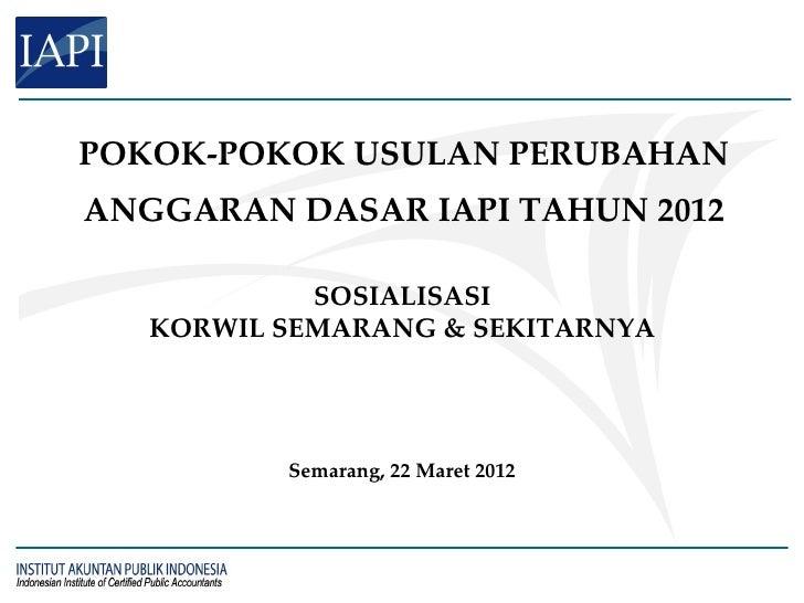POKOK-POKOK USULAN PERUBAHANANGGARAN DASAR IAPI TAHUN 2012            SOSIALISASI   KORWIL SEMARANG & SEKITARNYA          ...