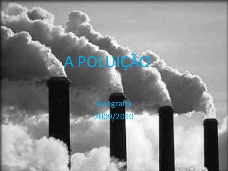 A POLUIÇÃO Geografia 2009/2010
