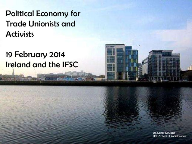 Political Economy for Trade Unionists and Activists 19 February 2014 Ireland and the IFSC  Dr. Conor McCabe UCD School of ...