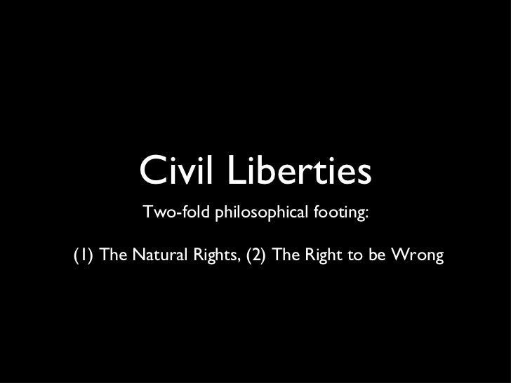 Civil Liberties <ul><li>Two-fold philosophical footing:  </li></ul><ul><li>(1) The Natural Rights, (2) The Right to be Wro...