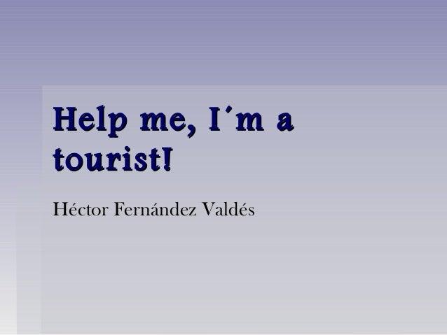 Help me, I´m aHelp me, I´m a tourist!tourist! Héctor Fernández ValdésHéctor Fernández Valdés