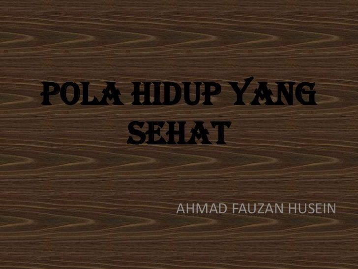 POLA HIDUP YANG     SEHAT       AHMAD FAUZAN HUSEIN