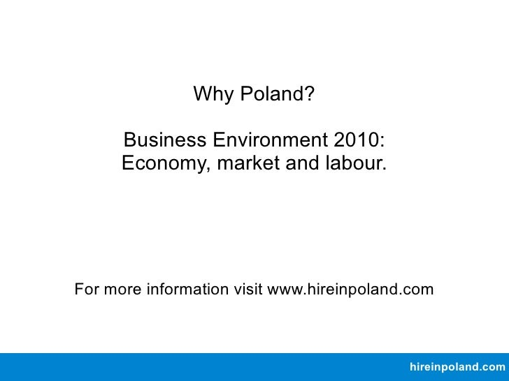 Why Poland? Business Environment 2010: Economy, market and labour. For more information visit www.hireinpoland.com hireinp...
