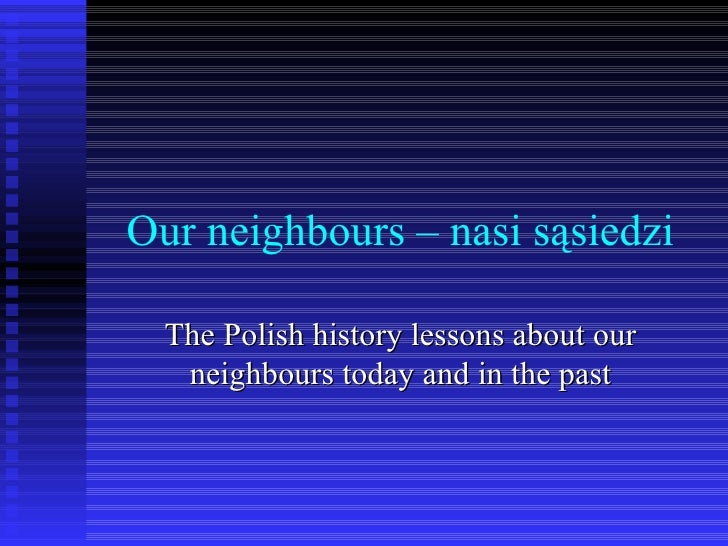 Our neighbours – nasi sąsiedzi The Polish history lessons about our neighbours today and in the past