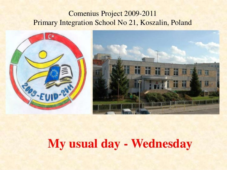 Comenius Project 2009-2011<br />Primary Integration School No 21, Koszalin, Poland<br />My usual day - Wednesday<br />