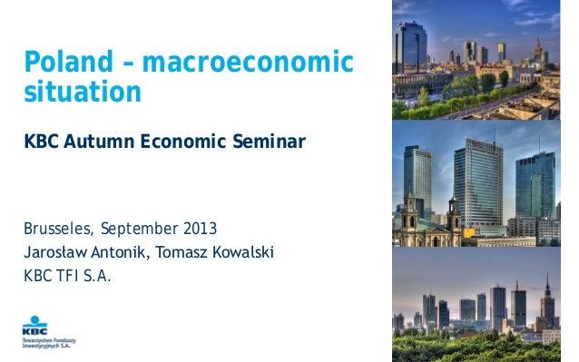 Poland – macroeconomic situation Brusseles, September 2013 Jarosław Antonik, Tomasz Kowalski KBC TFI S.A. KBC Autumn Econo...
