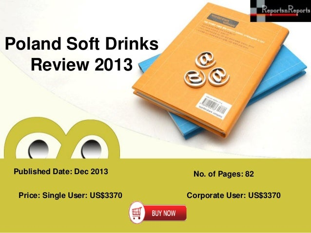Poland Soft Drinks Review 2013  Published Date: Dec 2013 Price: Single User: US$3370  No. of Pages: 82 Corporate User: US$...