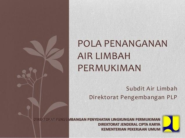 Subdit Air Limbah Direktorat Pengembangan PLP POLA PENANGANAN AIR LIMBAH PERMUKIMAN DIREKTORAT PENGEMBANGAN PENYEHATAN LIN...