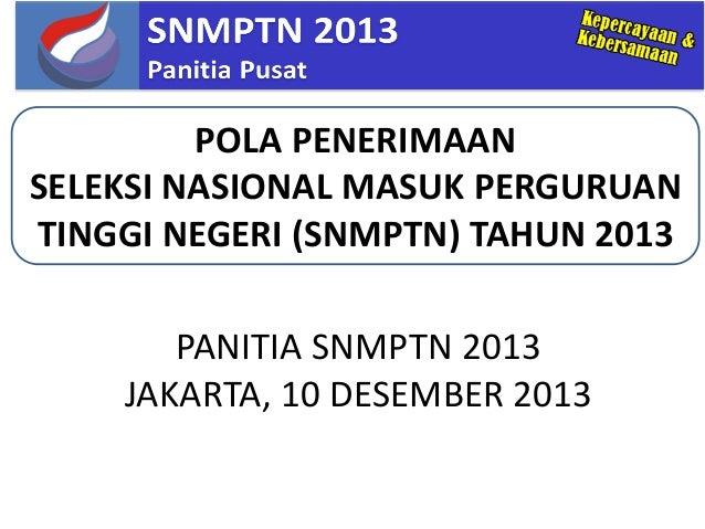 PANITIA SNMPTN 2013JAKARTA, 10 DESEMBER 2013POLA PENERIMAANSELEKSI NASIONAL MASUK PERGURUANTINGGI NEGERI (SNMPTN) TAHUN 2013