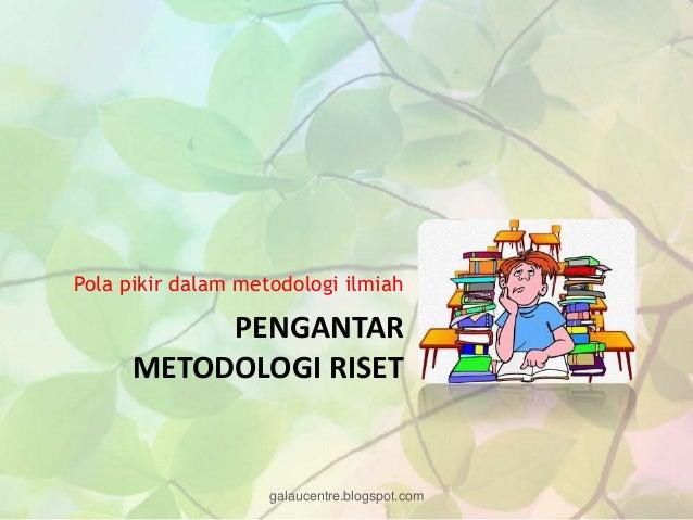 Pola pikir dalam metodologi ilmiah           PENGANTAR      METODOLOGI RISET                    galaucentre.blogspot.com