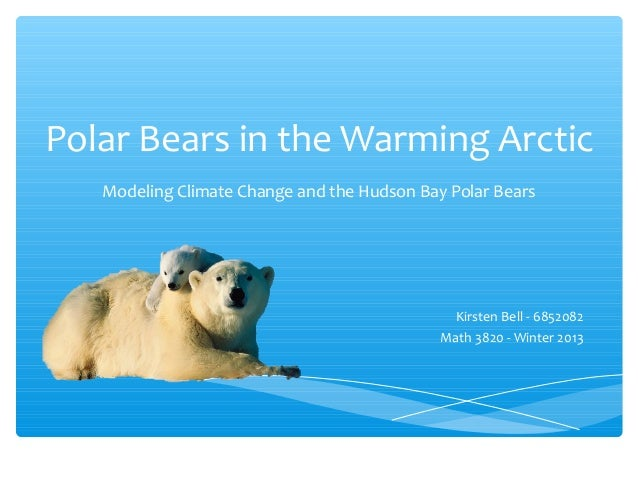 Polar Bears in the Warming Arctic Modeling Climate Change and the Hudson Bay Polar Bears Kirsten Bell - 6852082 Math 3820 ...