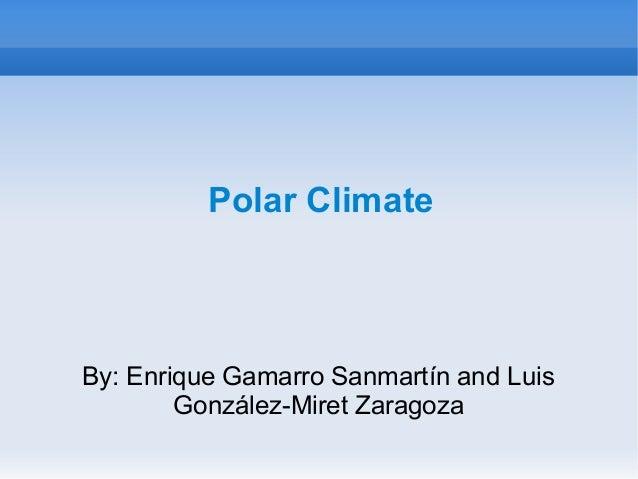 Polar Climate By: Enrique Gamarro Sanmartín and Luis González-Miret Zaragoza