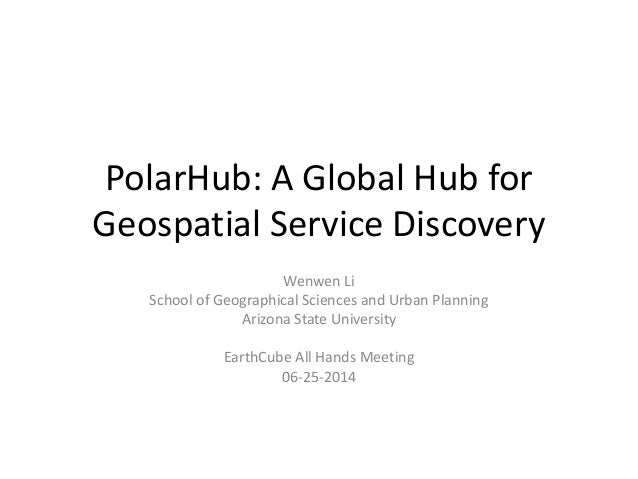 PolarHub: A Global Hub for Geospatial Service Discovery Wenwen Li School of Geographical Sciences and Urban Planning Arizo...