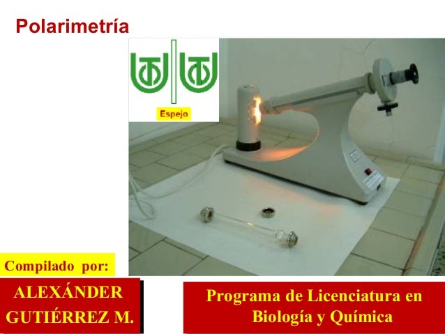 ALEXÁNDER  GUTIÉRREZ M. Compilado  por: Programa de Licenciatura en Biología y Química Polarimetría
