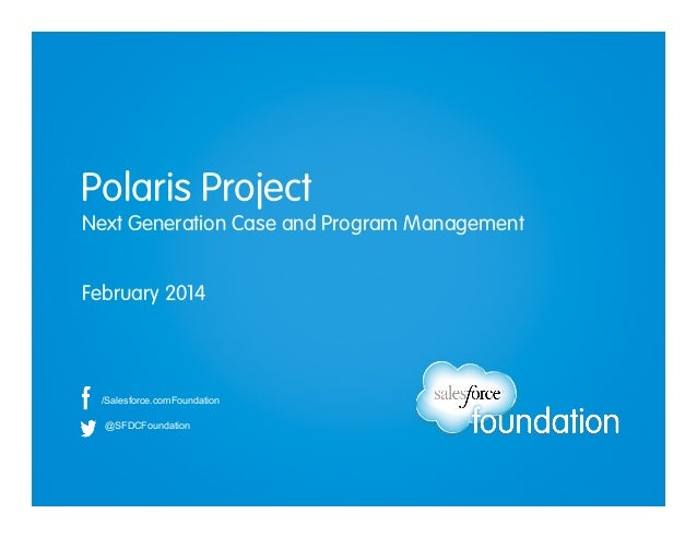 Polaris Project Next Generation Case and Program Management February 2014  /Salesforce.comFoundation @SFDCFoundation