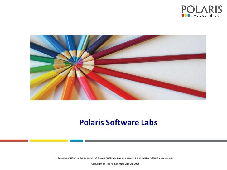 Polaris Software Labs This presentation is the copyright of Polaris Software Lab and cannot be circulated without permissi...