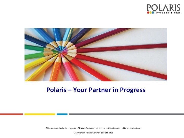 Polaris – Your Partner in Progress This presentation is the copyright of Polaris Software Lab and cannot be circulated wit...