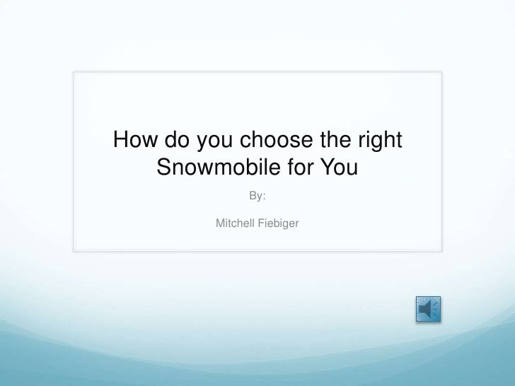 How do you choose the right Snowmobile for You<br />By:<br />Mitchell Fiebiger<br />