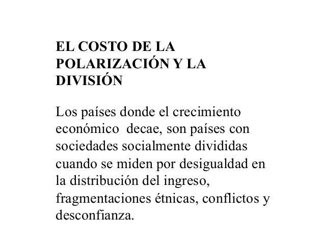 EL COSTO DE LA POLARIZACIÓN Y LA DIVISIÓN Los países donde el crecimiento económico decae, son países con sociedades socia...