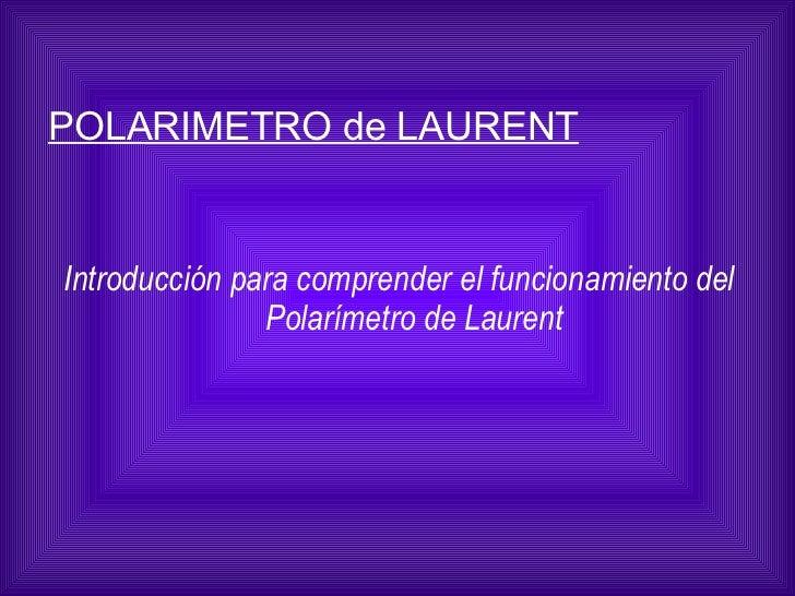 <ul><li>Introducción para comprender el funcionamiento del Polarímetro de Laurent </li></ul>POLARIMETRO de LAURENT