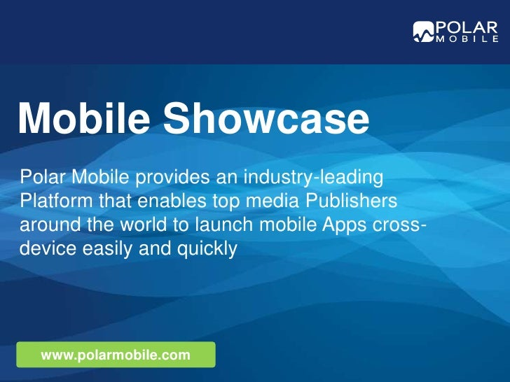 Mobile Showcase<br />Polar Mobile provides an industry-leading Platform that enables top media Publishers around the world...