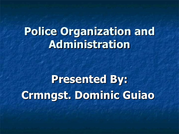 Police Organization and Administration Presented By: Crmngst. Dominic Guiao