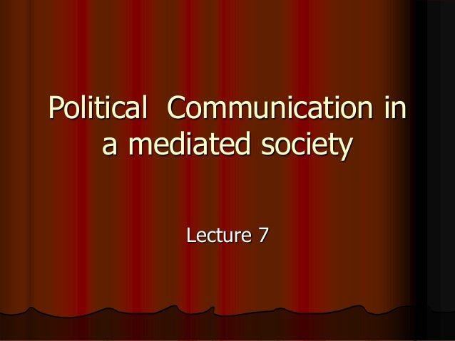 Political Communication in a mediated society Lecture 7