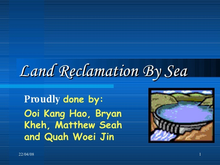 Land Reclamation By Sea Proudly   done by:  Ooi Kang Hao, Bryan Kheh, Matthew Seah and Quah Woei Jin