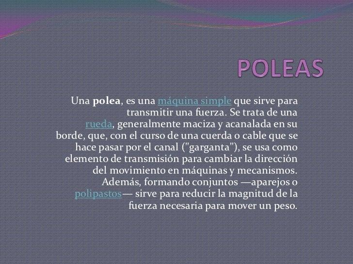 POLEAS<br />Una polea, es una máquina simple que sirve para transmitir una fuerza. Se trata de una rueda, generalmente mac...