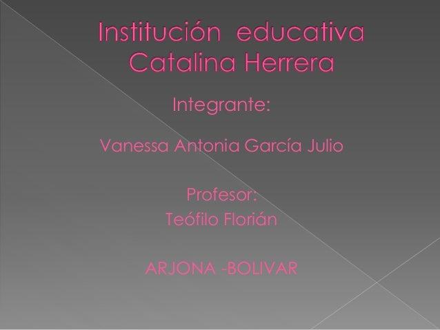 Integrante: Vanessa Antonia García Julio Profesor: Teófilo Florián ARJONA -BOLIVAR