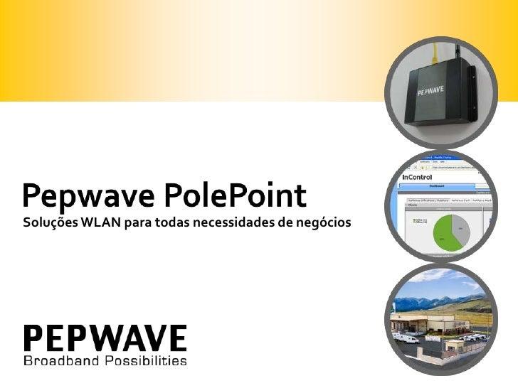 Pepwave PolePoint<br />Soluções WLAN paratodasnecessidades de negócios<br />