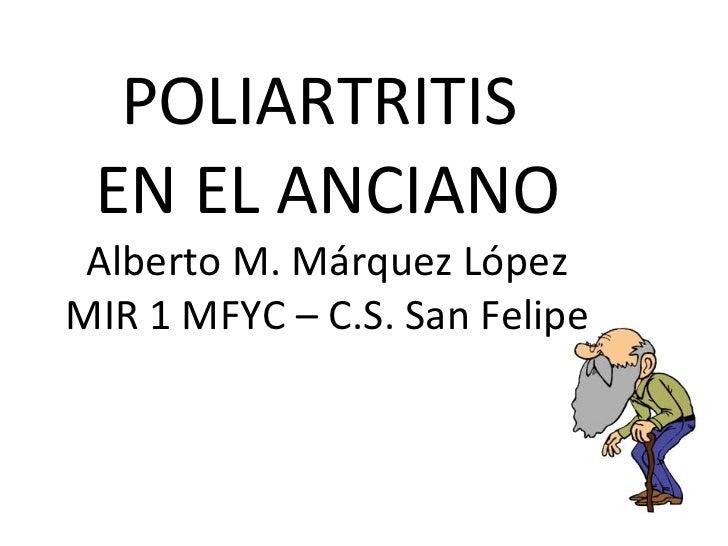 POLIARTRITIS  EN EL ANCIANO Alberto M. Márquez López MIR 1 MFYC – C.S. San Felipe