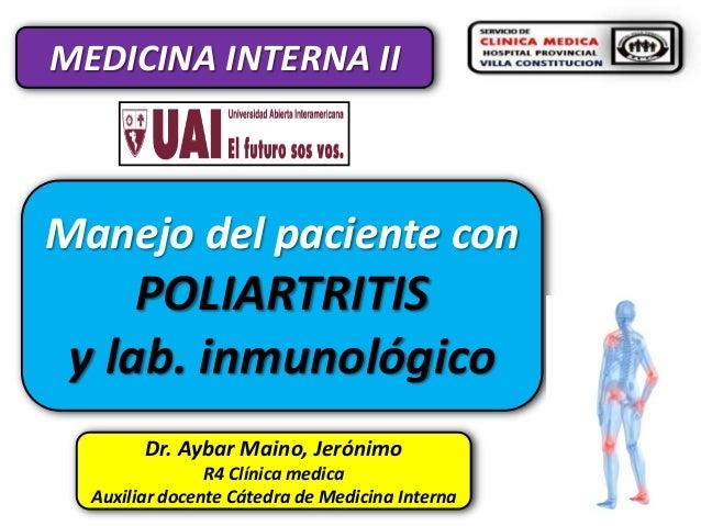 MEDICINA INTERNA II  Manejo del paciente con  POLIARTRITIS y lab. inmunológico Dr. Aybar Maino, Jerónimo R4 Clínica medica...