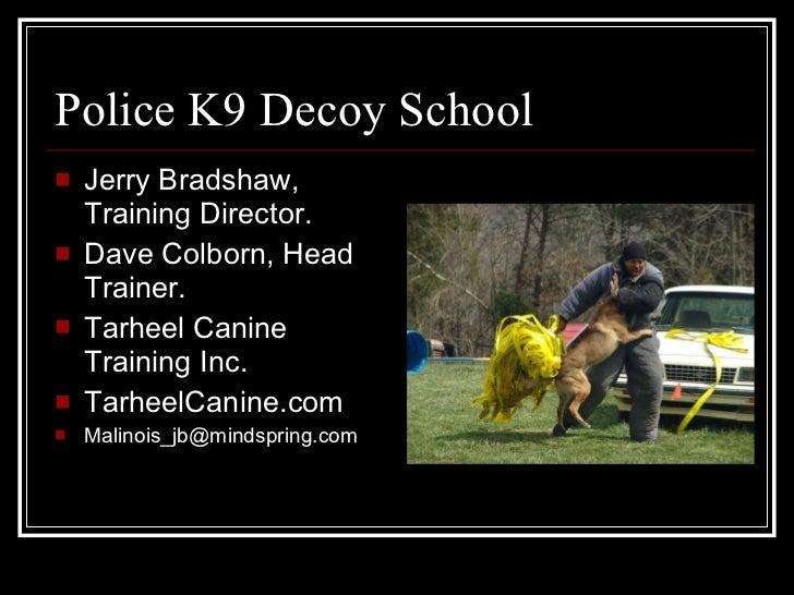 Police K9 Decoy School <ul><li>Jerry Bradshaw, Training Director.  </li></ul><ul><li>Dave Colborn, Head Trainer. </li></ul...