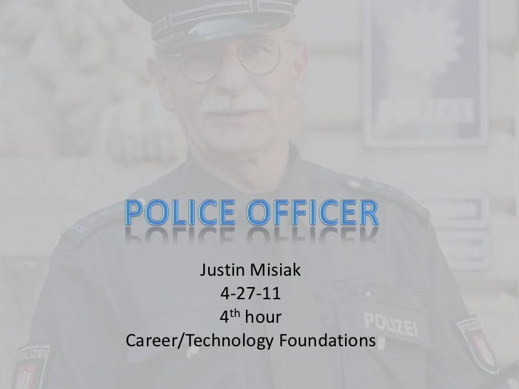 Police Officer<br />Justin Misiak<br />4-27-11<br />4th hour<br />Career/Technology Foundations<br />