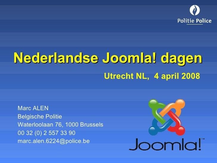 Nederlandse Joomla! dagen   Utrecht NL,  4 april 2008 Marc ALEN Belgische Politie Waterloolaan 76, 1000 Brussels 00 32 (0)...