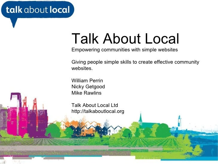 <ul><li>William Perrin TAL </li></ul>Talk About Local Empowering communities with simple websites Giving people simple ski...