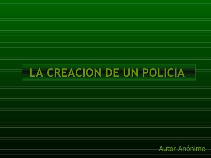 LA CREACION DE UN POLICIA  Autor Anónimo