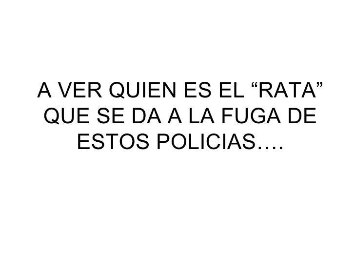 """A VER QUIEN ES EL """"RATA"""" QUE SE DA A LA FUGA DE ESTOS POLICIAS…."""