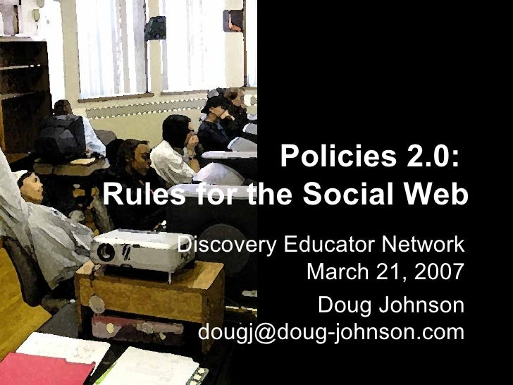 Policies 2.0:  Rules for the Social Web Discovery Educator Network March 21, 2007 Doug Johnson [email_address]