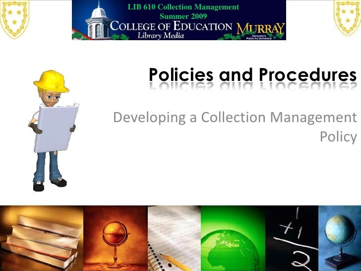 LIB 610 Collection Management Summer 2009<br />Policies and Procedures<br />Developing a Collection Management Policy<br />