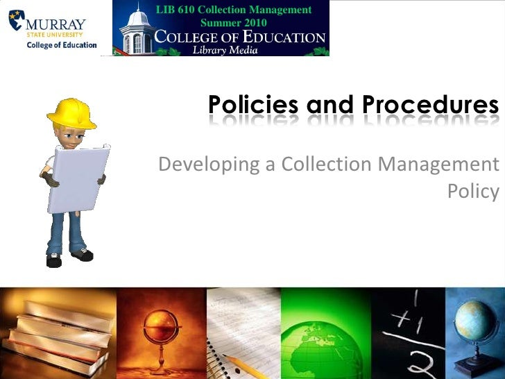 LIB 610 Collection Management Summer 2010<br />Policies and Procedures<br />Developing a Collection Management Policy<br />
