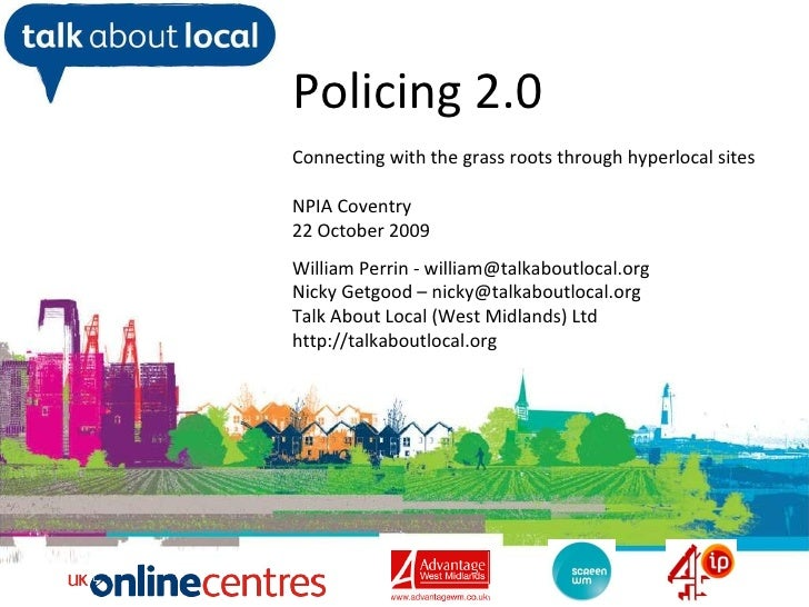 William Perrin TAL Policing 2.0 Connecting with the grass roots through hyperlocal sites NPIA Coventry 22 October 2009 Wil...